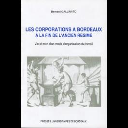 Corporations à Bordeaux à la fin de l'Ancien Régime (Les). Vie et mort d'un mode d'organisation du travail