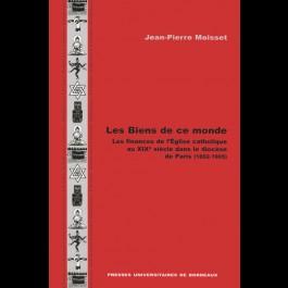 Biens de ce monde (Les). Les finances de l'Église catholique au XIXe siècle dans le diocèse de Paris (1802-1905)