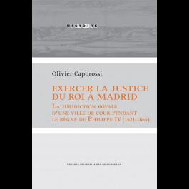 Exercer la justice du roi à Madrid. La juridiction royale d'une ville de cour pendant le règne de Philippe IV (1621-1665)