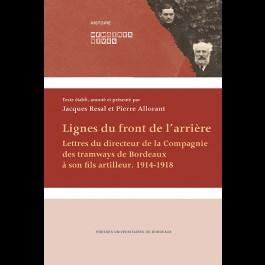 Lignes du front de l'arrière. Lettres du directeur de la Compagnie des tramways de Bordeaux à son fils artilleur. 1914-1918