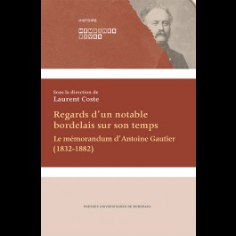 Regards d'un notable bordelais sur son temps. Le mémorandum d'Antoine Gautier (1832-1882)