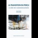 Transition du perçu (La). À l'ère des communications